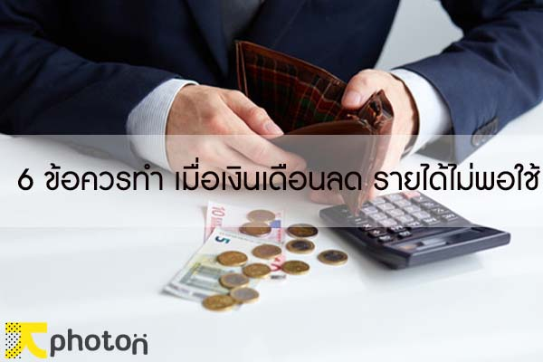 6 ข้อควรทำ เมื่อเงินเดือนลด รายได้ไม่พอใช้