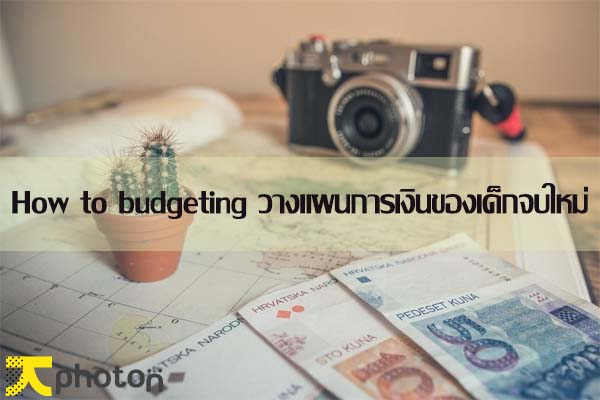 How to budgeting: วางแผนการเงิน 101 สำหรับเด็กจบใหม่เพิ่งมีเงินเดือน!