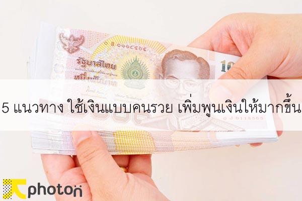 5 แนวทาง ใช้เงินแบบคนรวย เพิ่มพูนเงินให้มากขึ้น