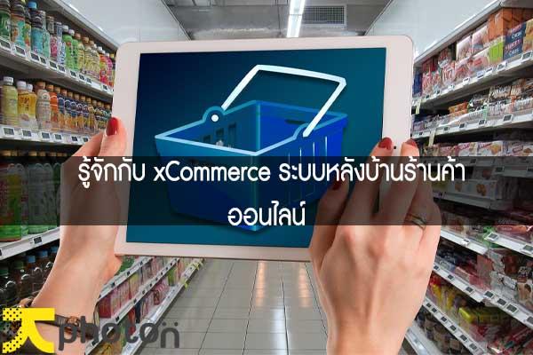 รู้จักกับ xCommerce ระบบหลังบ้านร้านค้าออนไลน์