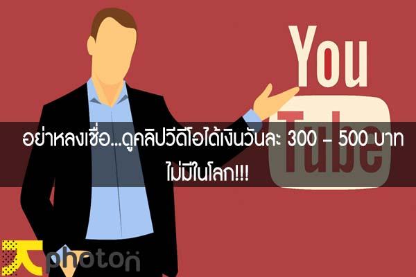 อย่าหลงเชื่อ...ดูคลิปวีดีโอได้เงินวันละ 300 – 500 บาทไม่มีในโลก!!!