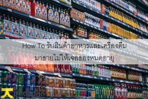 How To รับสินค้าอาหารและเครื่องดื่มมาขายไม่ให้เจอของหมดอายุ
